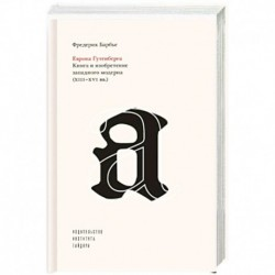Европа Гутенберга.Книга и изобретение западного модерна XIII-XVI вв.