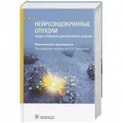 Нейроэндокринные опухоли.Общие принципы диагностики и лечения.Практич.руковод.