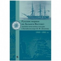 Русские моряки на Дальнем Востоке:дневник начальника эскадры в Китайском море И.Ф.Лихачева 1860-1861 гг.