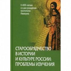 Старообрядчество в истории и культуре России: проблемы изучения (к 400-летию со дня рождения протопопа Аввакума)