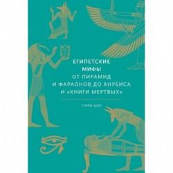 Египетские мифы. От пирамид и фараонов до Анубиса и 'Книги мертвых'