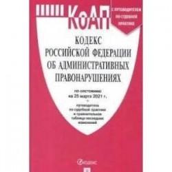 Кодекс РФ об административных правонарушениях по состоянию на 25.03.2021 с таблицей изменений