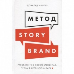Метод StoriBrand:Расскажите о своем бренде так,чтобы в него влюбились