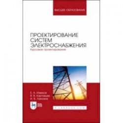 Проектирование систем электроснабжения. Курсовое проектирование. Учебное пособие