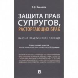 Виталий Измайлов: Защита прав супругов, расторгающих брак. Научно-практическое пособие
