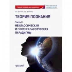 Теория познания. Часть II. Неклассическая и постнеклассическая парадигмы. Учебное пособие