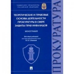 Теоретические и правовые основы деятельности прокуратуры в сфере защиты прав инвалидов. Монография