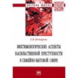 Виктимологические аспекты насильственной преступности в семейно-бытовой сфере. Монография
