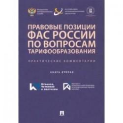 Правовые позиции ФАС России по вопросам тарифообразования. Практические комментарии. Книга 2