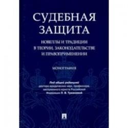 Судебная защита. Новеллы и традиции в теории, законодательстве и право-применении. Монография