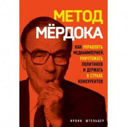 Метод Мёрдока. Как управлять медиа-империей, уничтожать политиков и держать в страхе конкурентов