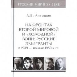 На фронтах Второй мировой и 'холодной'войн:Русские эмигранты в 1939-нач.1950 гг