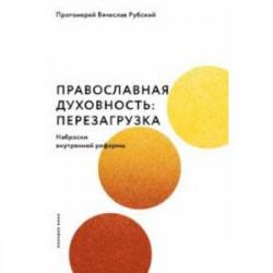 Православная духовность. Перезагрузка. Наброски внутренней реформы