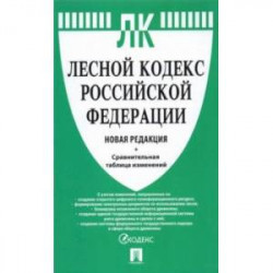 Лесной кодекс Российской Федерации с таблицей изменений. Новая редакция