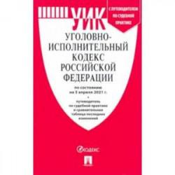 Уголовно-исполнительный кодекс РФ по состоянию на 05.04.2021 с таблицей изменений и с путеводителем