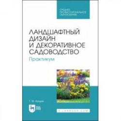 Ландшафтный дизайн и декоративное садоводство. Практикум. Учебное пособие