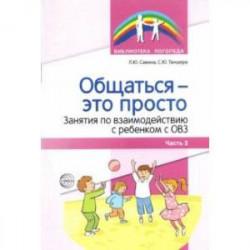 Общаться — это просто. Занятия по взаимодействию с ребенком с ОВЗ. Учебно-методич. пособие. Часть 2