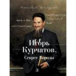 Игорь Курчатов. Секрет Бороды