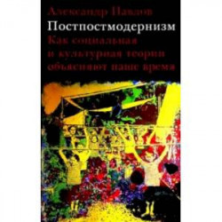 Постпостмодернизм. Как социальная и культурная теории объясняют наше время