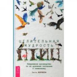 Целительная мудрость птиц. Ежедневное руководство по их духовным посланиям и символизму