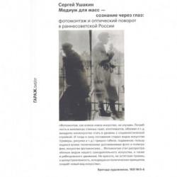 Медиум для масс - сознание через глаз. Фотомонтаж и оптический поворот в раннесоветской России