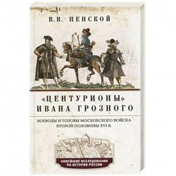 Центурионы Ивана Грозного. Воеводы и головы XVI в