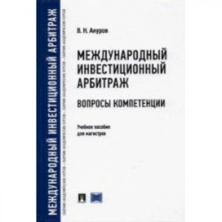 Международный инвестиционный арбитраж. Вопросы компетенции. Учебное пособие для магистров