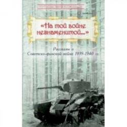 'На той войне незнаменитой…' Рассказы о Советско-финской войне 1939-1940 гг.