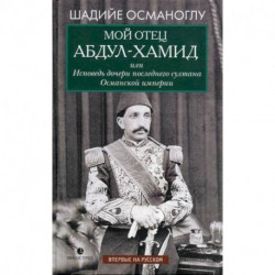 Мой отец Абдул-Хамид, или Исповедь дочери последнего султана Османской империи