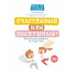 Счастливый или послушный? Воспитание ребенка от 2 до 5 лет