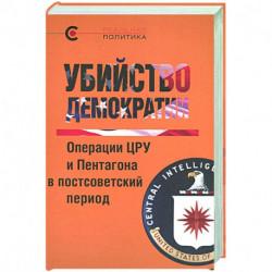 Убийство демократии.Операции ЦРУ и Пентагона в постсоветский период