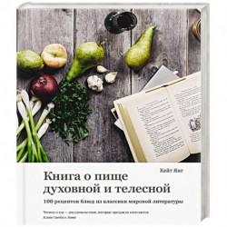 Книга о пище духовной и телесной. 100 рецептов блюд из классики мировой литературы