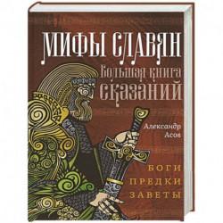 Мифы славян. Большая книга сказаний. Боги, предки, заветы