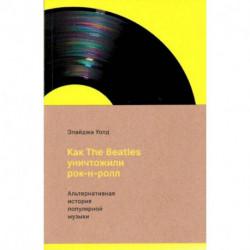 Как The Beatles уничтожили рок-н-ролл.Альтернативная история популярной музыки