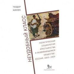 Неудобный класс:политическая социология крестьянства в развив-ся общ-ве:Россия,1910-1925