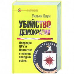 Убийство демократии.Операции ЦРУ и Пентагона в период холодной войны