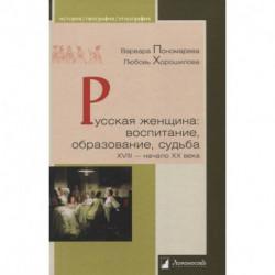 Русская женщина. Воспитание, образование, судьба. XVIII - начало XX века