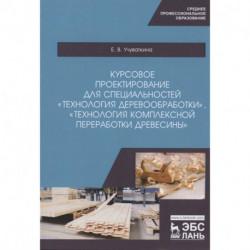 Курсовое проектирование для специальностей 'Технология деревообработки', 'Технология комплексной переработки