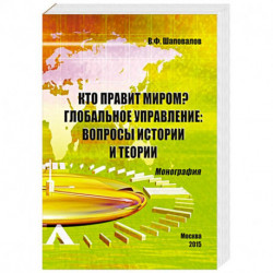 Кто правит миром? Глобальное управление. Вопросы истории и теории. Монография