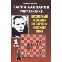 Гарри Каспаров учит тактике.1 часть.Шахматный решебник по партиям чемпиона мира