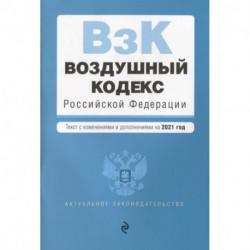 Воздушный кодекс Российской Федерации. Текст с изменениями и дополнениями на 2021 г.