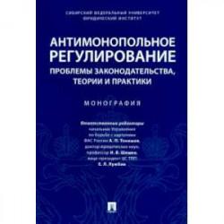 Антимонопольное регулирование: проблемы законодательства, теории и практики. Монография