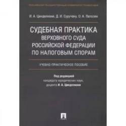 Судебная практика Верховного Суда Российской Федерации по налоговым спорам. Учебно-практическое пособие