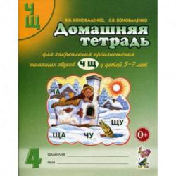 Домашняя тетрадь № 4 для закрепления произношения шипящих звуков 'Ч', 'Щ' у детей 5-7 лет. Пособие для логопедов,