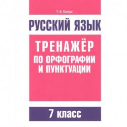 Русский язык. Тренажер по орфографии и пунктуации. 7 класс
