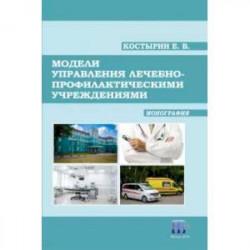 Модели управления лечебно-профилактическими учреждениями. Монография