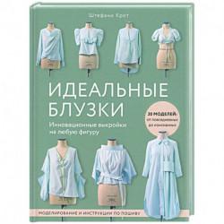 Идеальныe блузки. Инновационные выкройки на любую фигуру. Моделирование и инструкции по пошиву