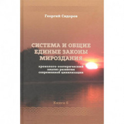 Хронолого-эзотерический анализ развития современной цивилизации. Книга 6. Система и общие единые законы Мироздания