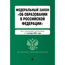 Федеральный закон 'Об образовании в Российской Федерации'. Текст с изменениями и дополнениями на 1 октября 2021 год