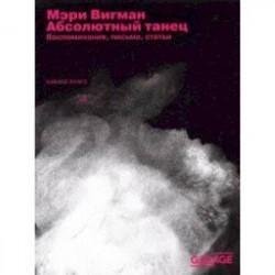 Мэри Вигман. Абсолютный танец. Воспоминания, письма, статьи